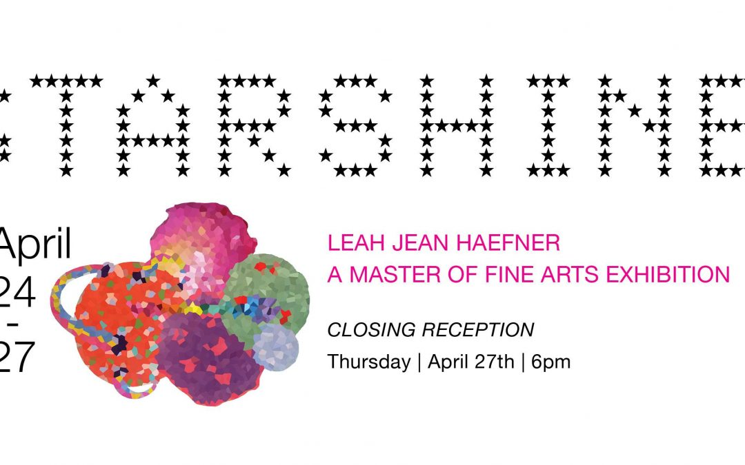 Starshine: A Master of Fine Arts Exhibition by Leah Jean Haefner