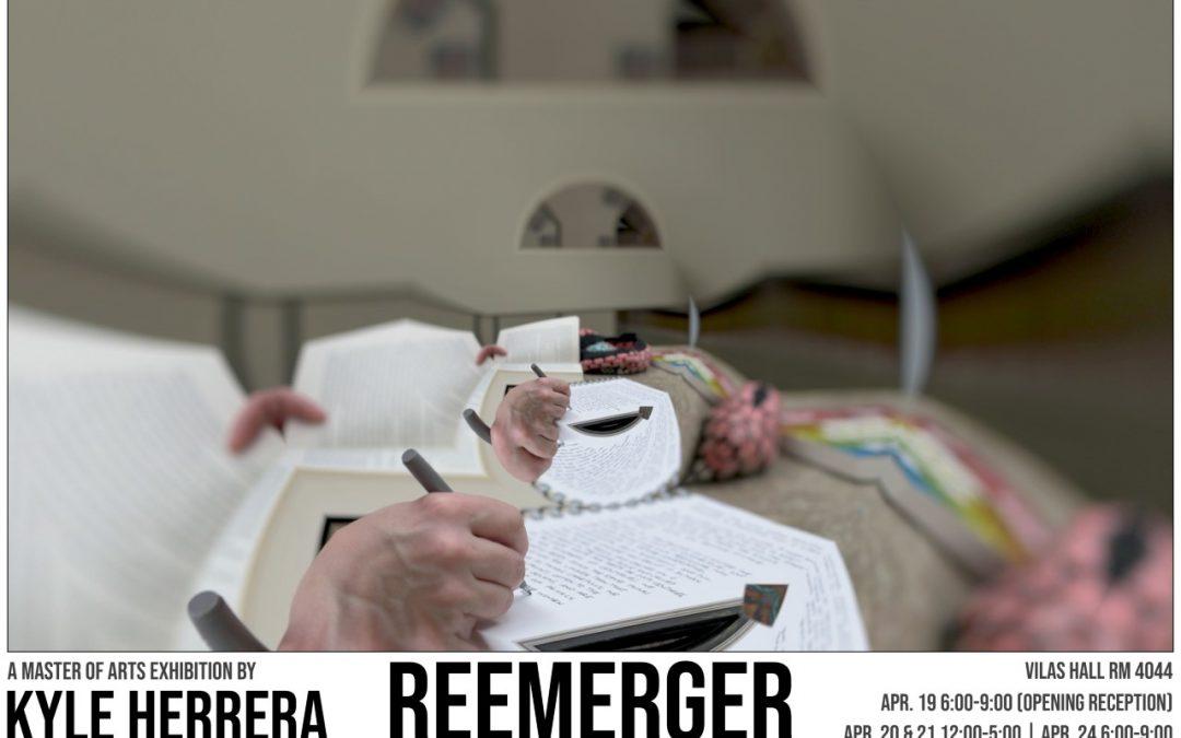 R E E M E R G E R Master of Arts Exhibition by Kyle Herrera