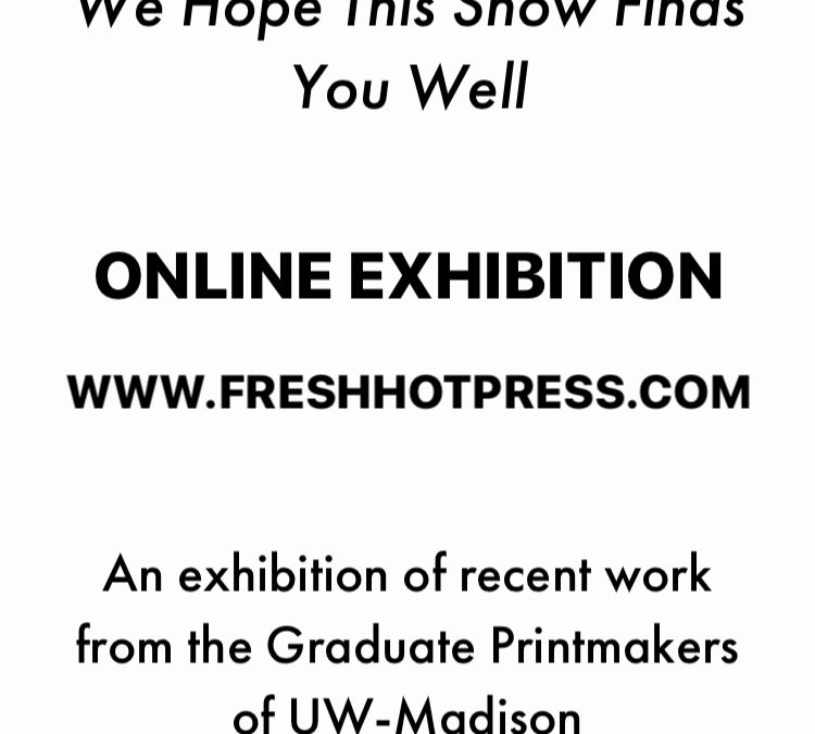 We Hope This Show Finds You Well: An exhibition of recent work from the Graduate Printmakers of UW-Madison